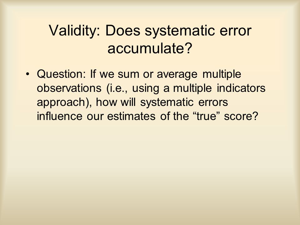 Validity: Does systematic error accumulate.