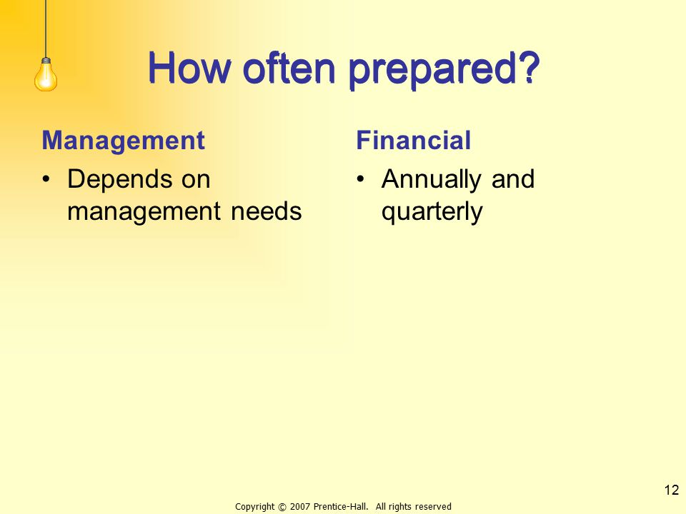 Copyright © 2007 Prentice-Hall. All rights reserved 12 How often prepared? Management Depends on management needs Financial Annually and quarterly