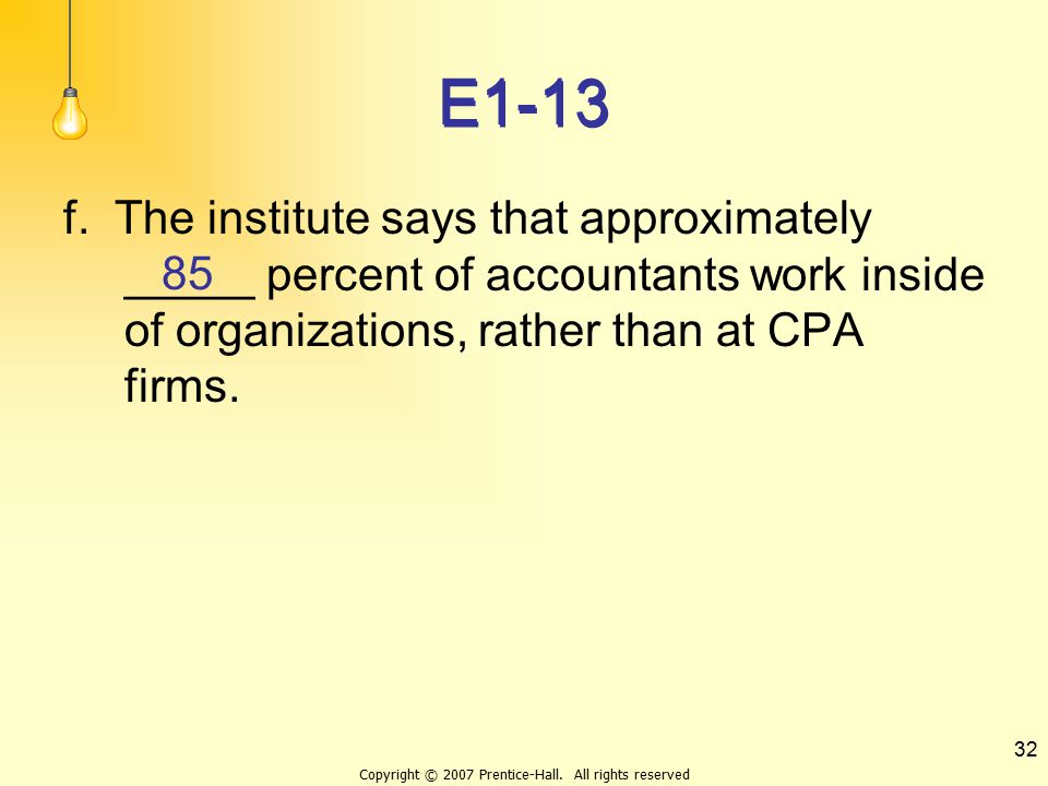 Copyright © 2007 Prentice-Hall. All rights reserved 32 E1-13 f. The institute says that approximately _____ percent of accountants work inside of orga