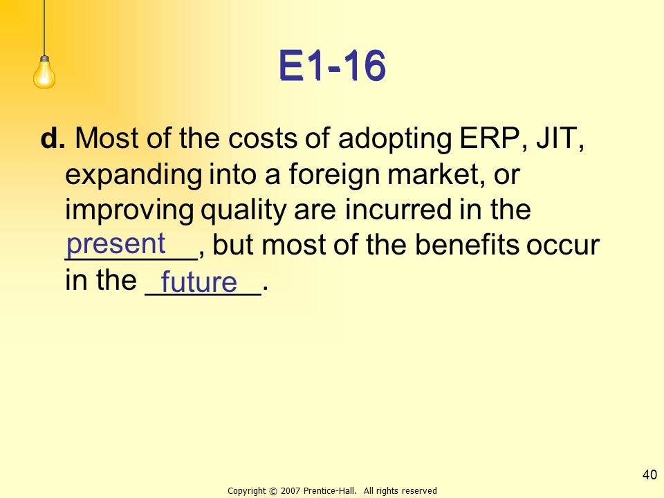 Copyright © 2007 Prentice-Hall. All rights reserved 40 E1-16 d. Most of the costs of adopting ERP, JIT, expanding into a foreign market, or improving