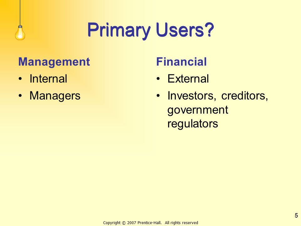 Copyright © 2007 Prentice-Hall. All rights reserved 5 Primary Users? Management Internal Managers Financial External Investors, creditors, government
