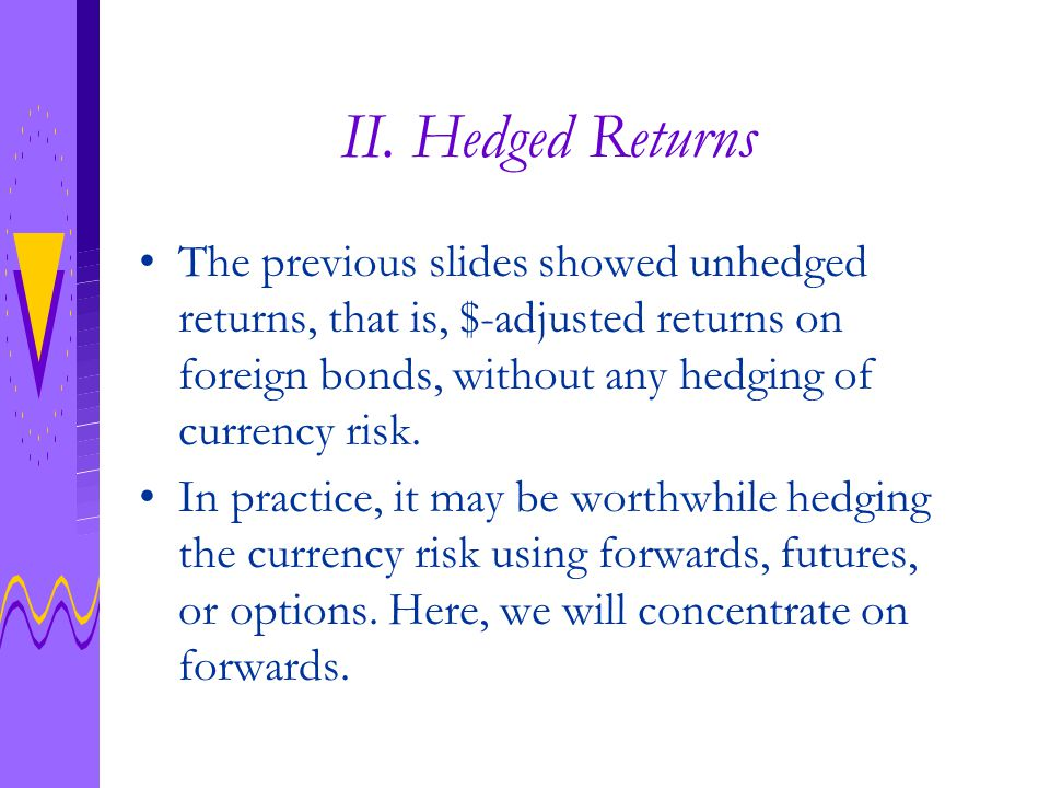 Hedging Mathematics Recall the unhedged return on $-adjusted foreign bonds: Two strategies: (I) Buy foreign bond at price P, and sell all future coupon and principal payments in exchange for $.