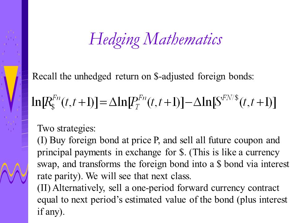 Hedging continued… If the investor guesses right, and the estimate of next period's bond price,, is close to the true price,, then the hedge will be perfect: The $ value of his foreign bond will be The new, hedged return has two components: (I) the return on the bond in foreign currency terms, just like before, which includes the yield and capital gain component.