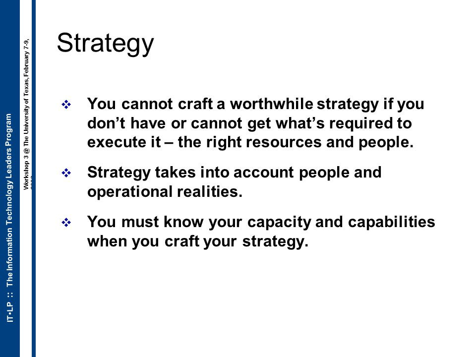 ITLP :: The Information Technology Leaders Program Workshop 3 @ The University of Texas, February 7-9, 2006 Strategy  You cannot craft a worthwhile s