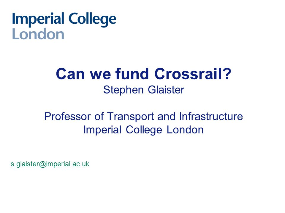 Can we fund Crossrail? Stephen Glaister Professor of Transport and Infrastructure Imperial College London s.glaister@imperial.ac.uk