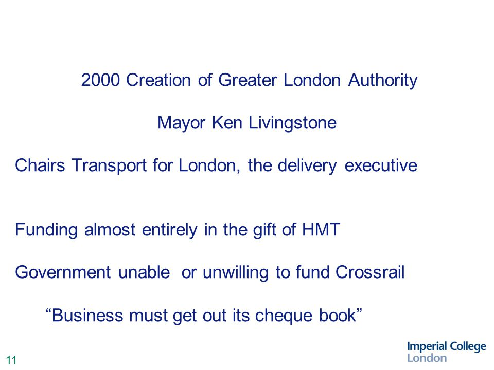 11 2000 Creation of Greater London Authority Mayor Ken Livingstone Chairs Transport for London, the delivery executive Funding almost entirely in the