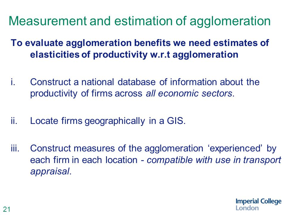 21 Measurement and estimation of agglomeration To evaluate agglomeration benefits we need estimates of elasticities of productivity w.r.t agglomeration i.Construct a national database of information about the productivity of firms across all economic sectors.