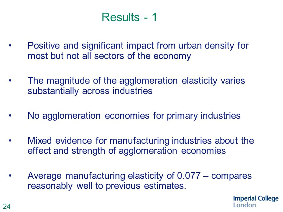 24 Results - 1 Positive and significant impact from urban density for most but not all sectors of the economy The magnitude of the agglomeration elasticity varies substantially across industries No agglomeration economies for primary industries Mixed evidence for manufacturing industries about the effect and strength of agglomeration economies Average manufacturing elasticity of 0.077 – compares reasonably well to previous estimates.