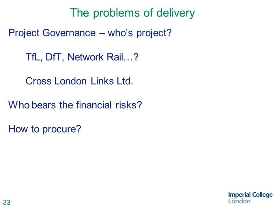 33 The problems of delivery Project Governance – who's project? TfL, DfT, Network Rail…? Cross London Links Ltd. Who bears the financial risks? How to
