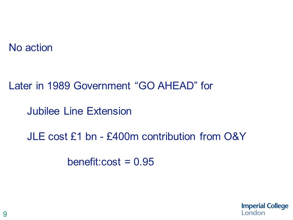 9 No action Later in 1989 Government GO AHEAD for Jubilee Line Extension JLE cost £1 bn - £400m contribution from O&Y benefit:cost = 0.95