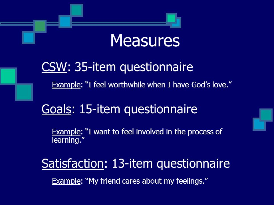 Measures CSW: 35-item questionnaire Example: I feel worthwhile when I have God's love. Goals: 15-item questionnaire Example: I want to feel involved in the process of learning. Satisfaction: 13-item questionnaire Example: My friend cares about my feelings.