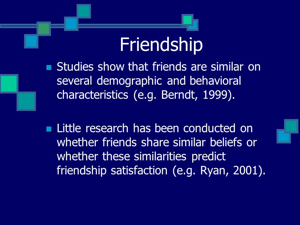 Friendship Studies show that friends are similar on several demographic and behavioral characteristics (e.g.