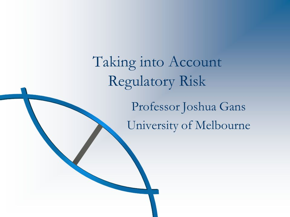 Taking into Account Regulatory Risk Professor Joshua Gans University of Melbourne