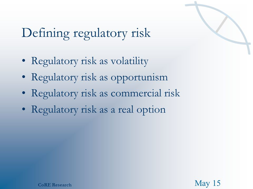 May 15 CoRE Research Defining regulatory risk Regulatory risk as volatility Regulatory risk as opportunism Regulatory risk as commercial risk Regulato
