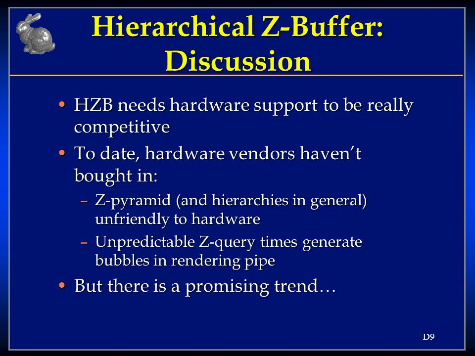 D10 Hierarchical Z-Buffer Hardware beginning to support Z-query operationHardware beginning to support Z-query operation –Allows systems to exploit: Object-space coherence (bounding boxes) Object-space coherence (bounding boxes) Temporal coherence (last-rendered list) Temporal coherence (last-rendered list) –Systems I'm aware of: HP Visualize- fx graphics HP Visualize- fx graphics SGI Visual Workstation products SGI Visual Workstation products –An aside: applies to cell-portal culling!