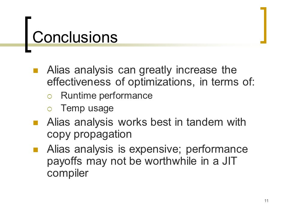 11 Conclusions Alias analysis can greatly increase the effectiveness of optimizations, in terms of:  Runtime performance  Temp usage Alias analysis works best in tandem with copy propagation Alias analysis is expensive; performance payoffs may not be worthwhile in a JIT compiler