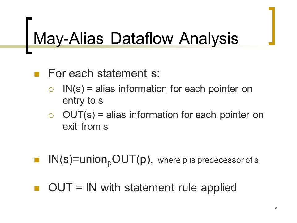 6 May-Alias Dataflow Analysis For each statement s:  IN(s) = alias information for each pointer on entry to s  OUT(s) = alias information for each p