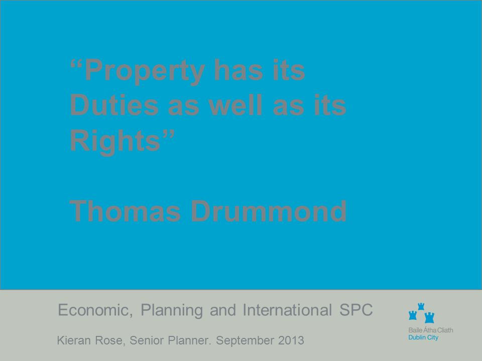 "Economic, Planning and International SPC Kieran Rose, Senior Planner. September 2013 ""Property has its Duties as well as its Rights"" Thomas Drummond"