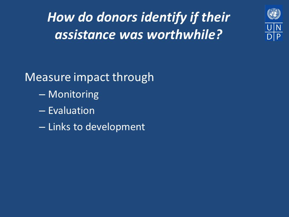 How do donors identify if their assistance was worthwhile? Measure impact through – Monitoring – Evaluation – Links to development