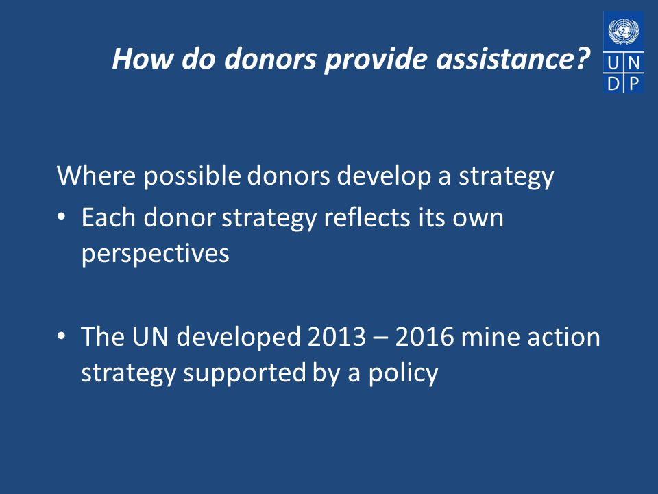 How do donors provide assistance? Where possible donors develop a strategy Each donor strategy reflects its own perspectives The UN developed 2013 – 2