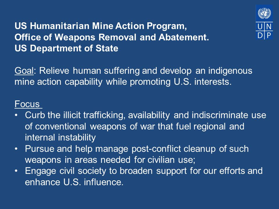 US Humanitarian Mine Action Program, Office of Weapons Removal and Abatement. US Department of State Goal: Relieve human suffering and develop an indi