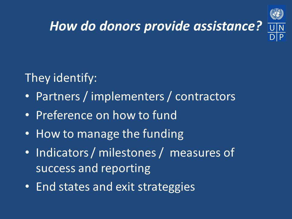 How do donors provide assistance? They identify: Partners / implementers / contractors Preference on how to fund How to manage the funding Indicators