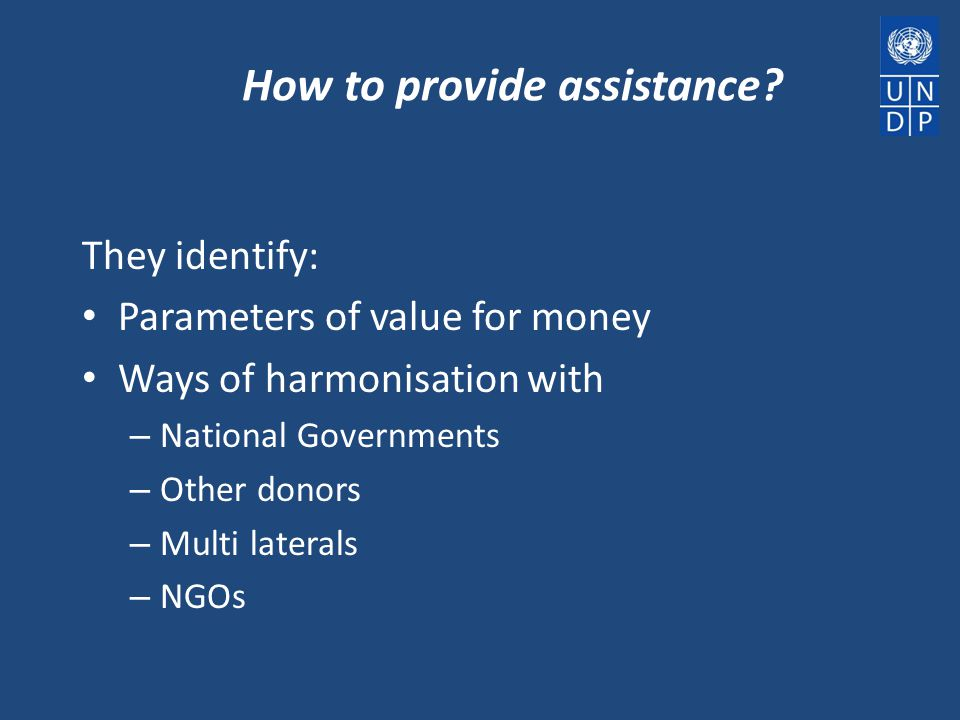 How to provide assistance? They identify: Parameters of value for money Ways of harmonisation with – National Governments – Other donors – Multi later