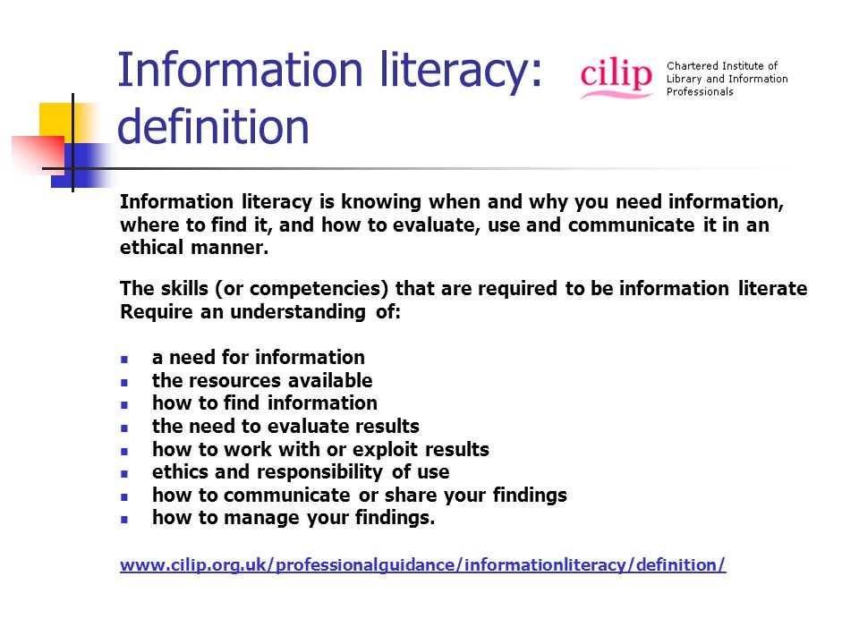 Information literacy: definition Information literacy is knowing when and why you need information, where to find it, and how to evaluate, use and communicate it in an ethical manner.