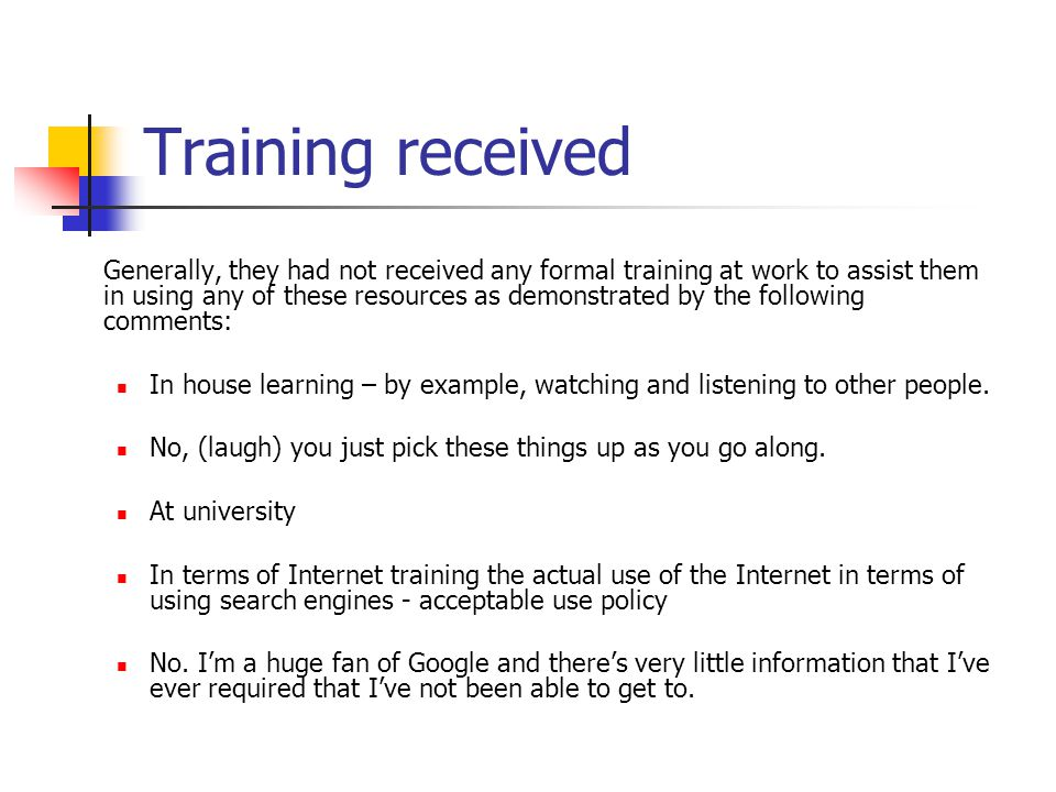 Training received Generally, they had not received any formal training at work to assist them in using any of these resources as demonstrated by the following comments: In house learning – by example, watching and listening to other people.