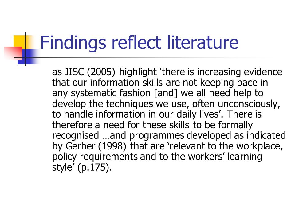 Findings reflect literature as JISC (2005) highlight 'there is increasing evidence that our information skills are not keeping pace in any systematic fashion [and] we all need help to develop the techniques we use, often unconsciously, to handle information in our daily lives'.