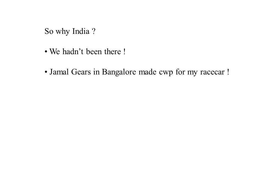 So why India ? We hadn't been there ! Jamal Gears in Bangalore made cwp for my racecar !