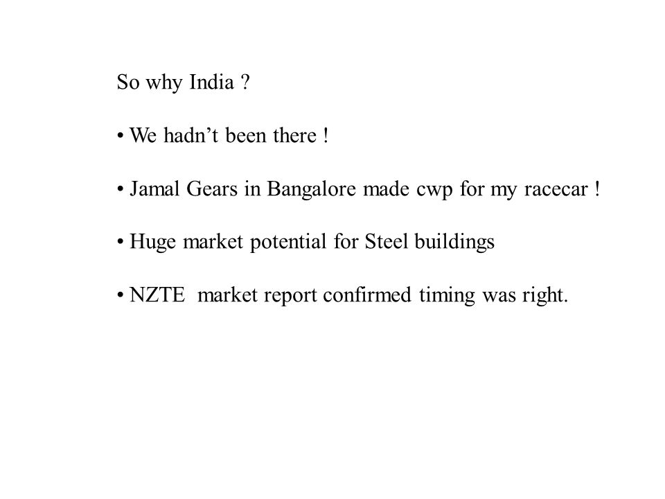 So why India ? We hadn't been there ! Jamal Gears in Bangalore made cwp for my racecar ! Huge market potential for Steel buildings NZTE market report