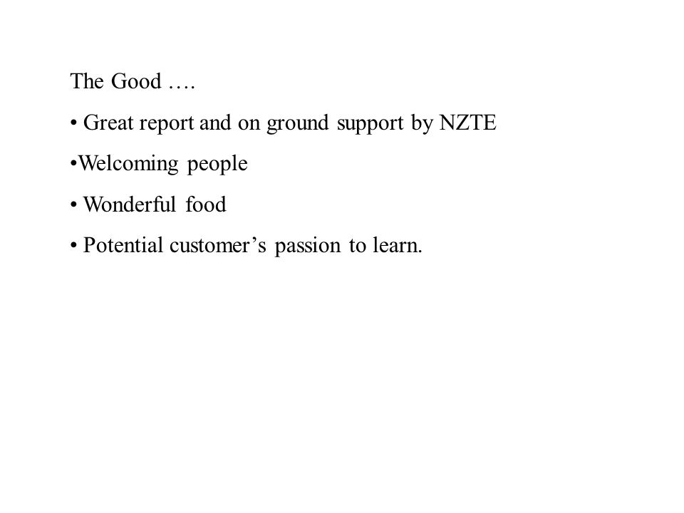 The Good …. Great report and on ground support by NZTE Welcoming people Wonderful food Potential customer's passion to learn.