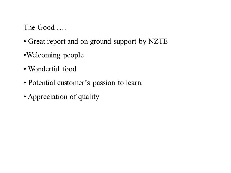 The Good …. Great report and on ground support by NZTE Welcoming people Wonderful food Potential customer's passion to learn. Appreciation of quality