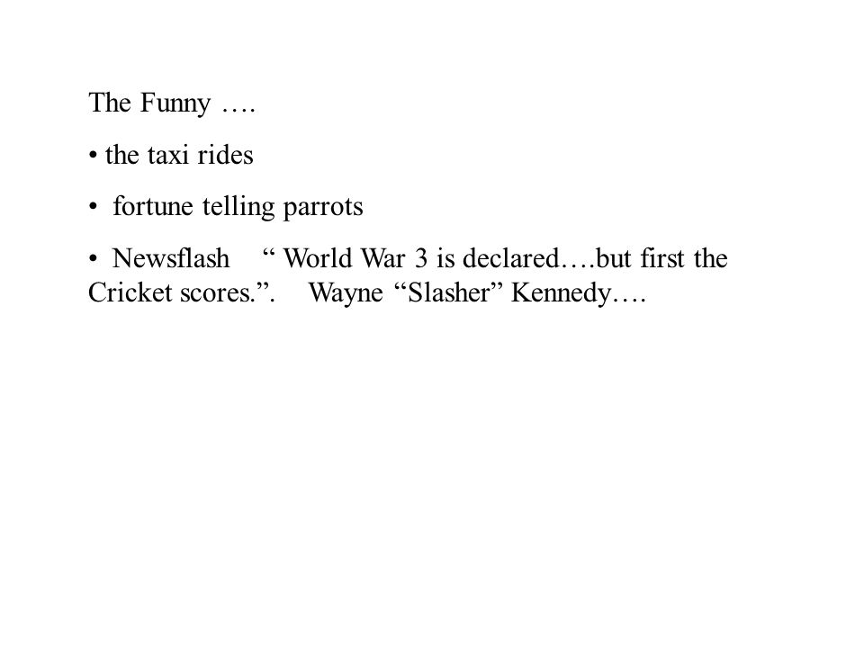 "The Funny …. the taxi rides fortune telling parrots Newsflash "" World War 3 is declared….but first the Cricket scores."". Wayne ""Slasher"" Kennedy…."
