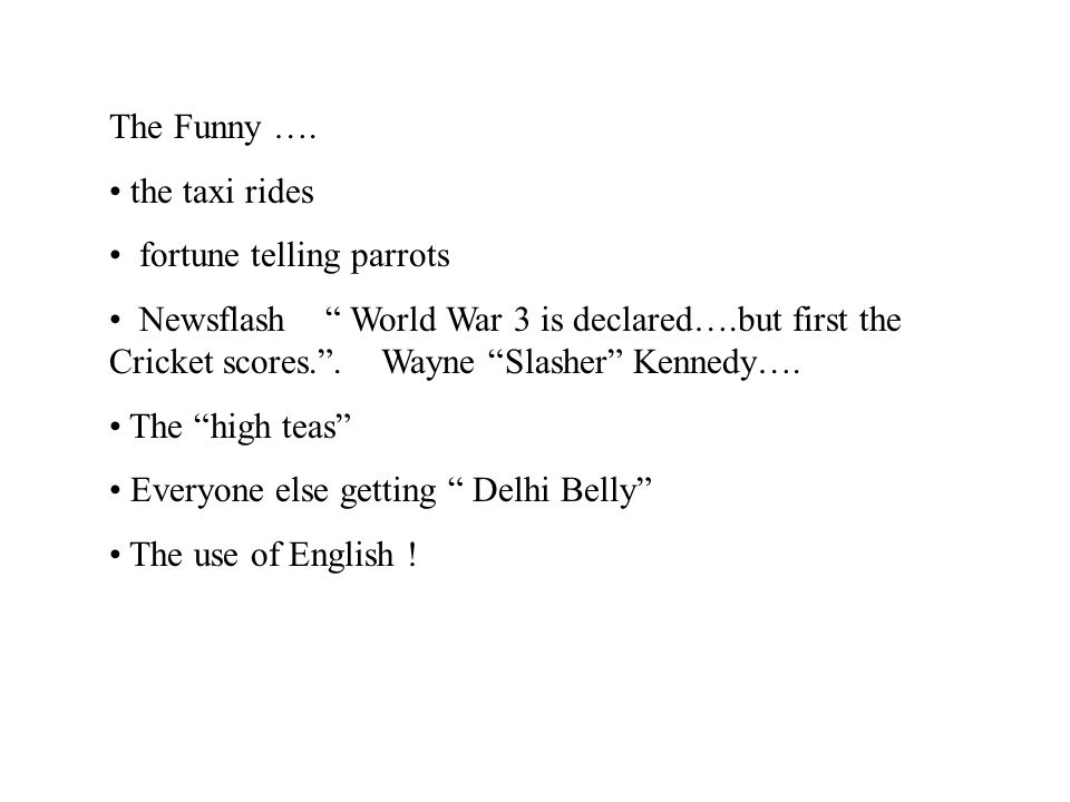 "The Funny …. the taxi rides fortune telling parrots Newsflash "" World War 3 is declared….but first the Cricket scores."". Wayne ""Slasher"" Kennedy…. The"
