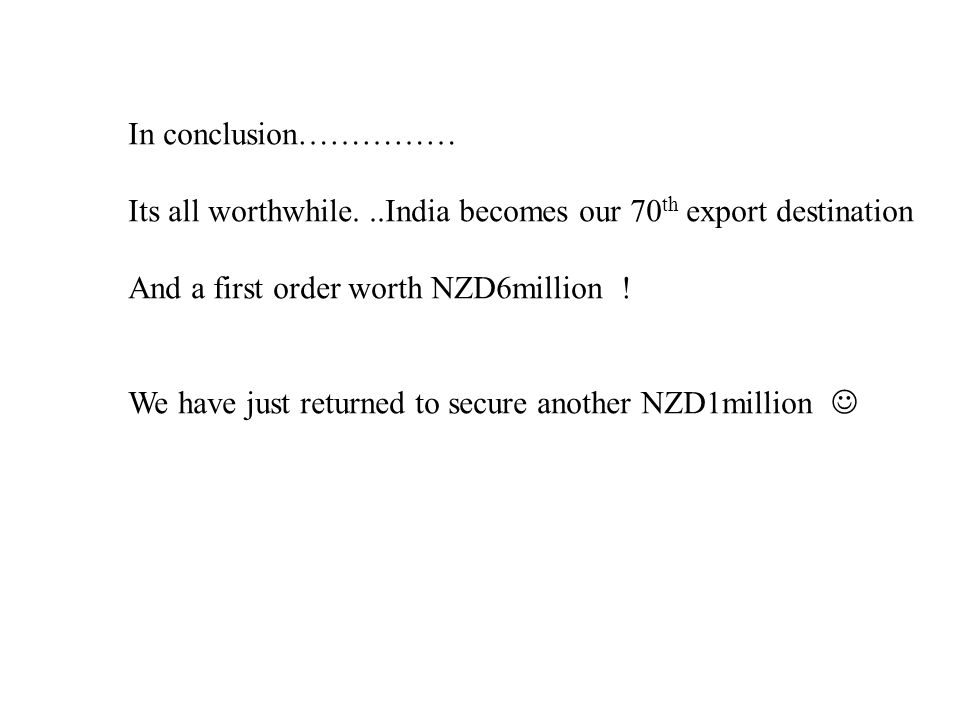 In conclusion…………… Its all worthwhile...India becomes our 70 th export destination And a first order worth NZD6million ! We have just returned to secu