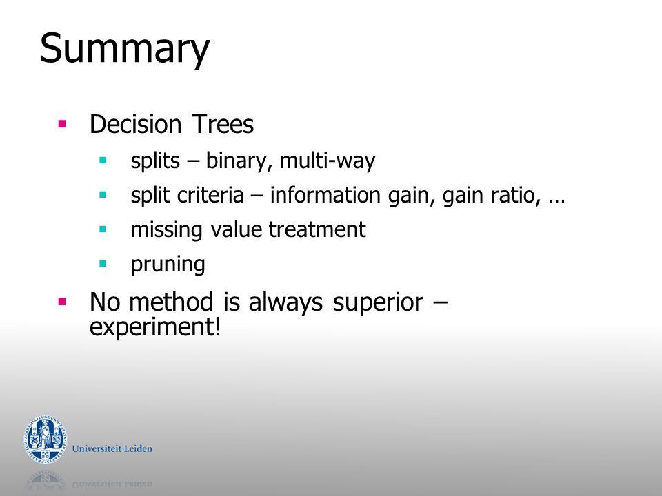 Summary  Decision Trees  splits – binary, multi-way  split criteria – information gain, gain ratio, …  missing value treatment  pruning  No meth