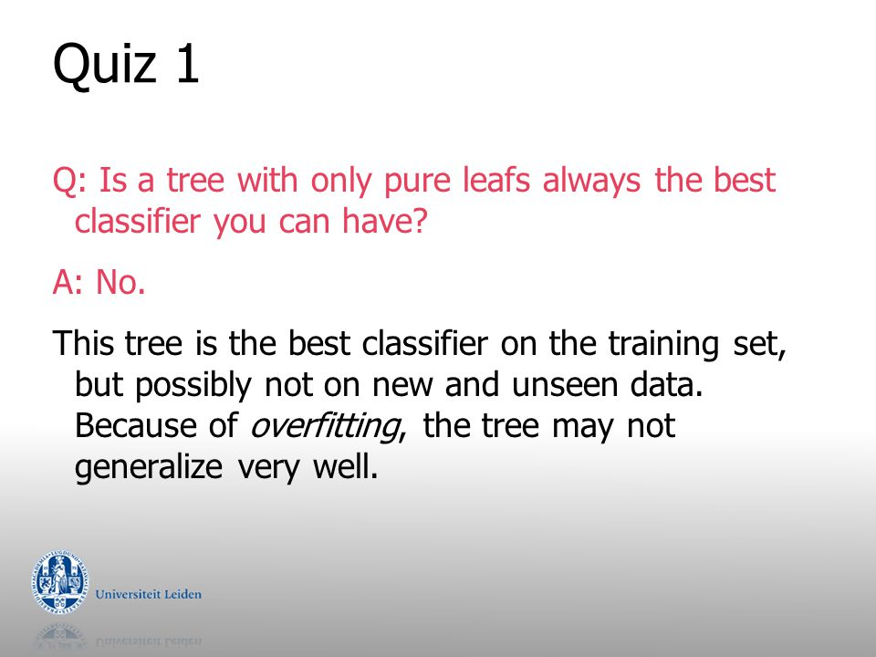 Quiz 1 Q: Is a tree with only pure leafs always the best classifier you can have? A: No. This tree is the best classifier on the training set, but pos