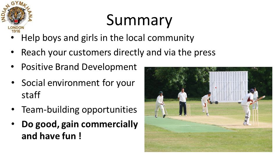 Summary Help boys and girls in the local community Reach your customers directly and via the press Positive Brand Development Social environment for your staff Team-building opportunities Do good, gain commercially and have fun !