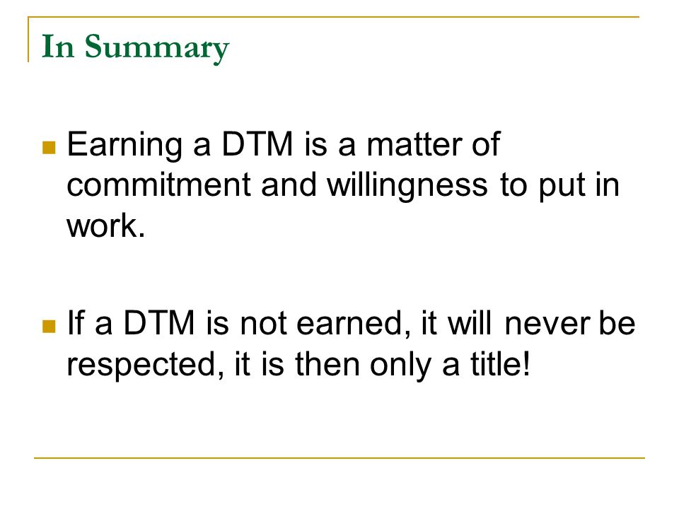 In Summary Earning a DTM is a matter of commitment and willingness to put in work.