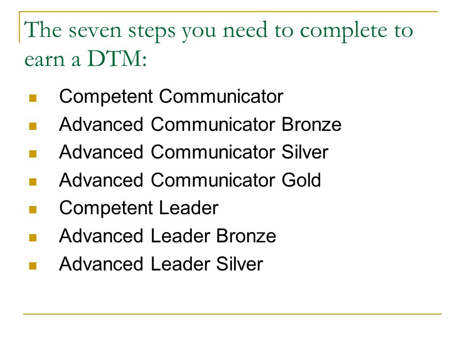 The seven steps you need to complete to earn a DTM: Competent Communicator Advanced Communicator Bronze Advanced Communicator Silver Advanced Communicator Gold Competent Leader Advanced Leader Bronze Advanced Leader Silver