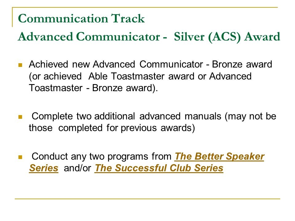Communication Track Advanced Communicator - Silver (ACS) Award Achieved new Advanced Communicator - Bronze award (or achieved Able Toastmaster award or Advanced Toastmaster - Bronze award).