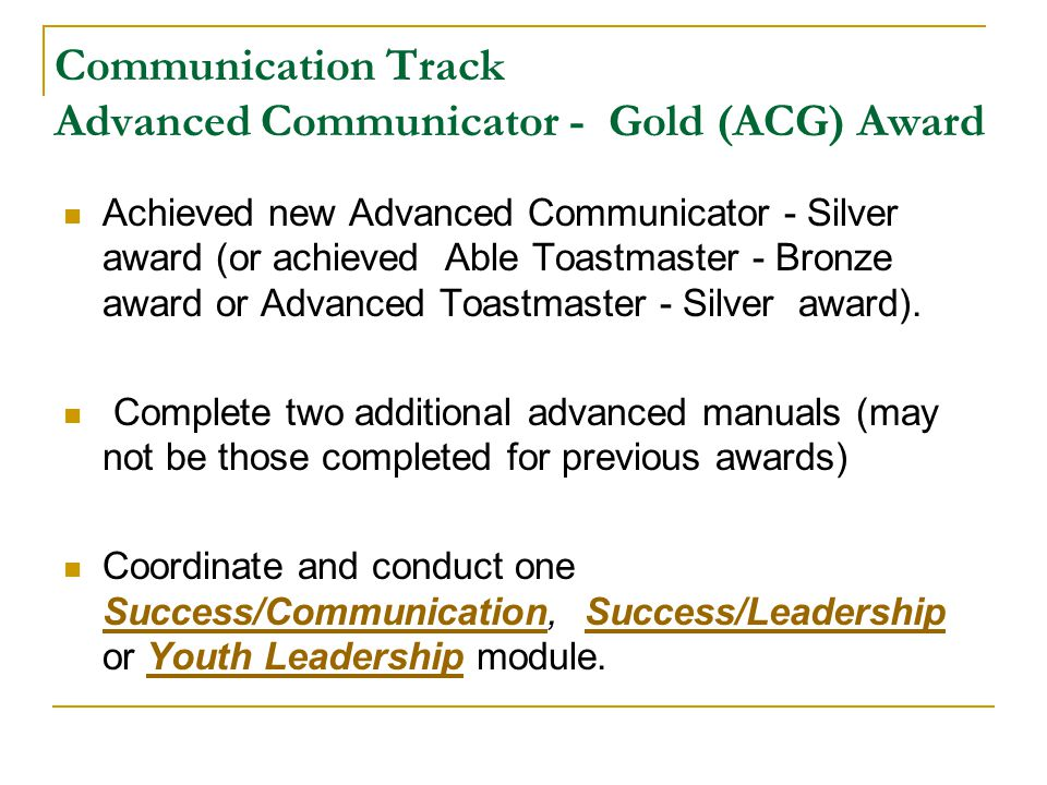 Communication Track Advanced Communicator - Gold (ACG) Award Achieved new Advanced Communicator - Silver award (or achieved Able Toastmaster - Bronze award or Advanced Toastmaster - Silver award).