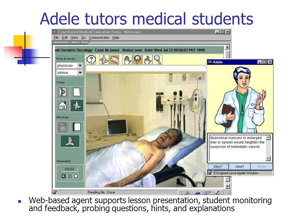 Adele tutors medical students Web-based agent supports lesson presentation, student monitoring and feedback, probing questions, hints, and explanations