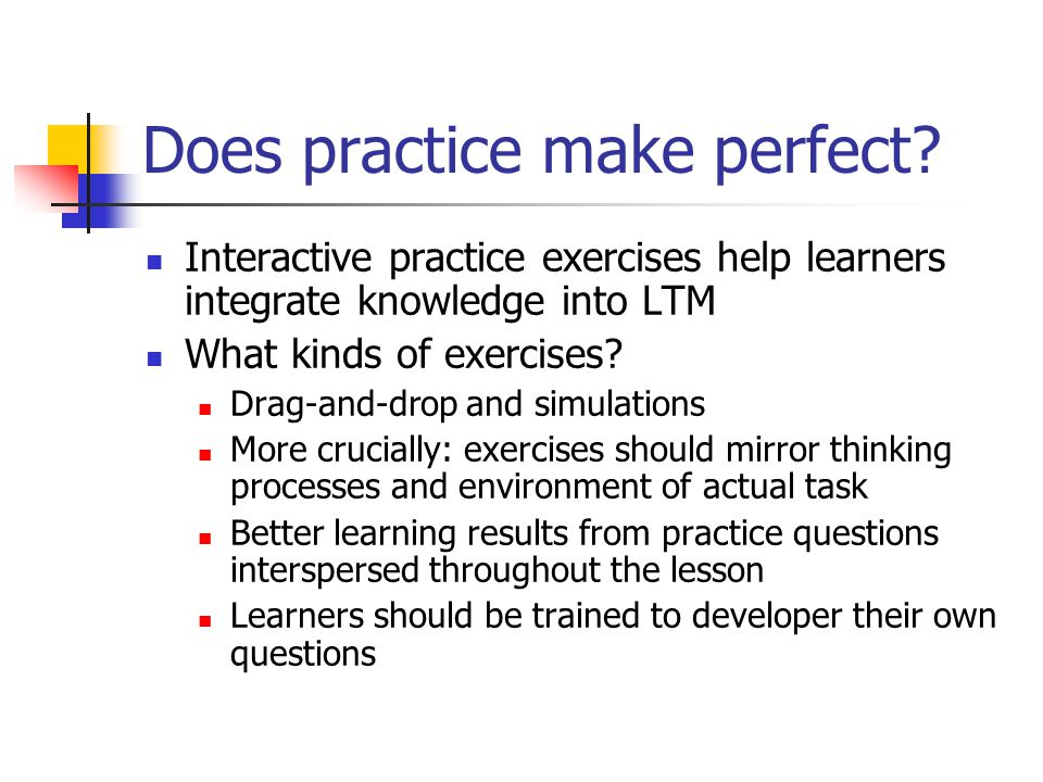 Does practice make perfect? Interactive practice exercises help learners integrate knowledge into LTM What kinds of exercises? Drag-and-drop and simul