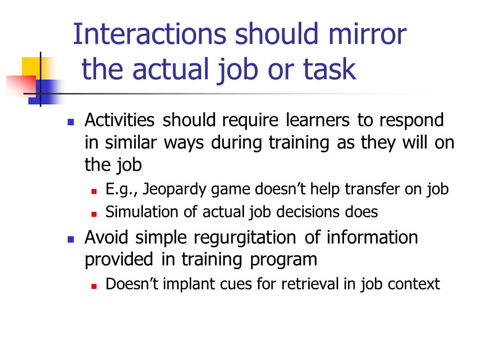 Interactions should mirror the actual job or task Activities should require learners to respond in similar ways during training as they will on the jo