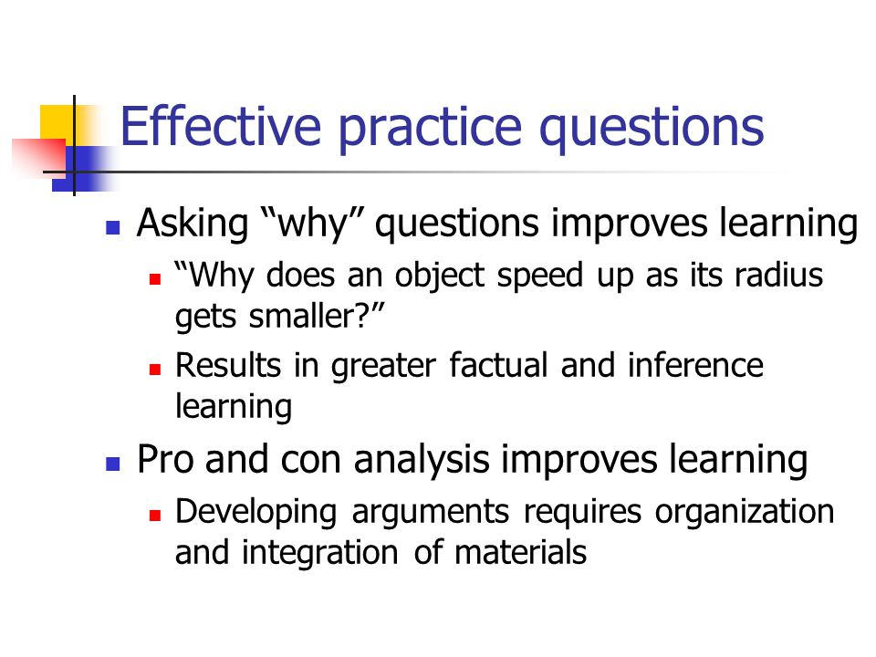 Effective practice questions Asking why questions improves learning Why does an object speed up as its radius gets smaller? Results in greater factual and inference learning Pro and con analysis improves learning Developing arguments requires organization and integration of materials