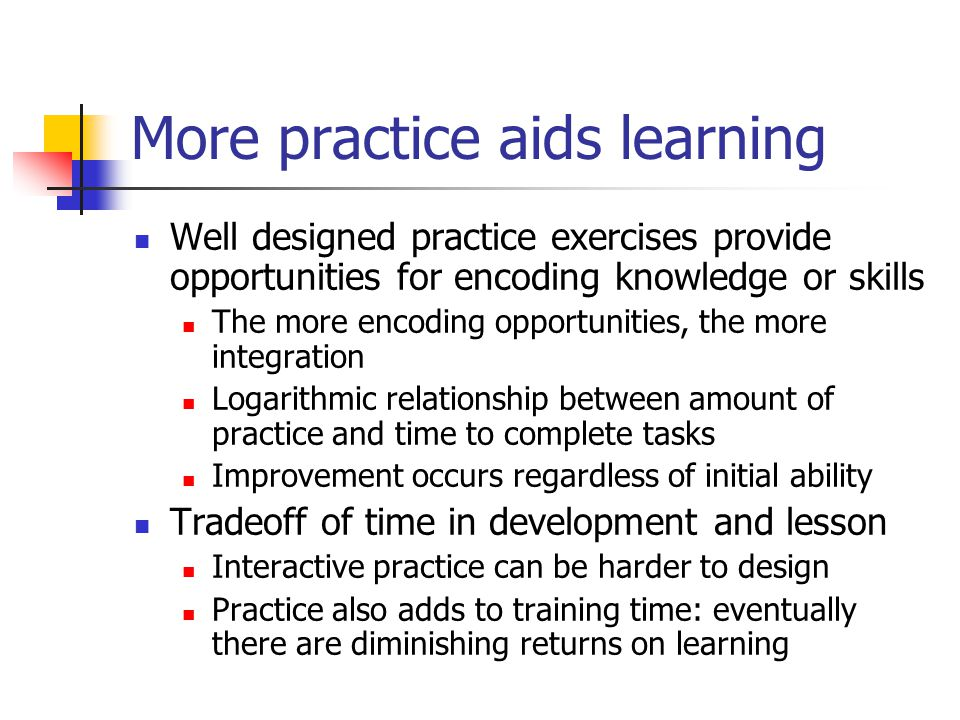 More practice aids learning Well designed practice exercises provide opportunities for encoding knowledge or skills The more encoding opportunities, t