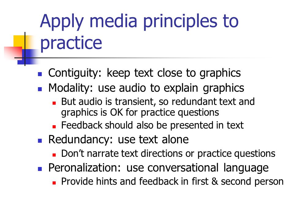 Apply media principles to practice Contiguity: keep text close to graphics Modality: use audio to explain graphics But audio is transient, so redundan
